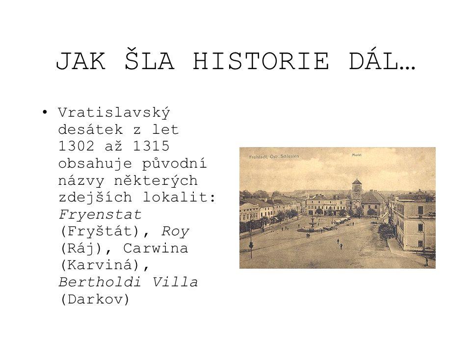 JAK ŠLA HISTORIE DÁL… Vratislavský desátek z let 1302 až 1315 obsahuje původní názvy některých zdejších lokalit: Fryenstat (Fryštát), Roy (Ráj), Carwi