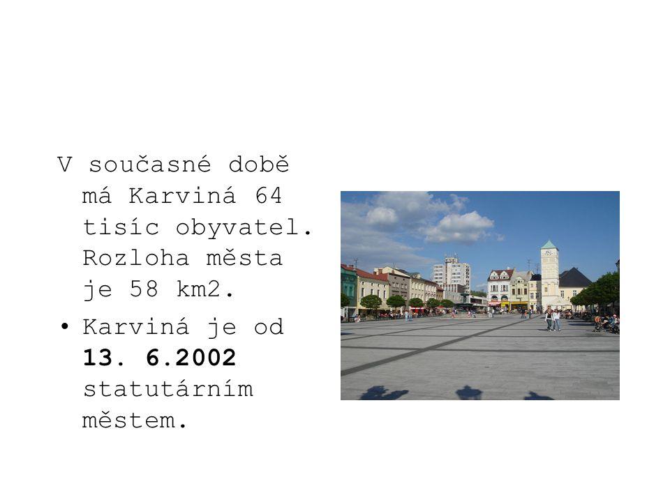 V současné době má Karviná 64 tisíc obyvatel. Rozloha města je 58 km2. Karviná je od 13. 6.2002 statutárním městem.