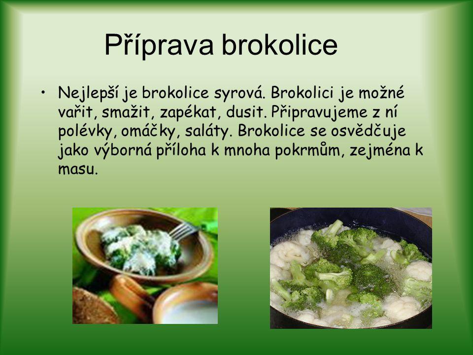 Příprava brokolice Nejlepší je brokolice syrová. Brokolici je možné vařit, smažit, zapékat, dusit. Připravujeme z ní polévky, omáčky, saláty. Brokolic