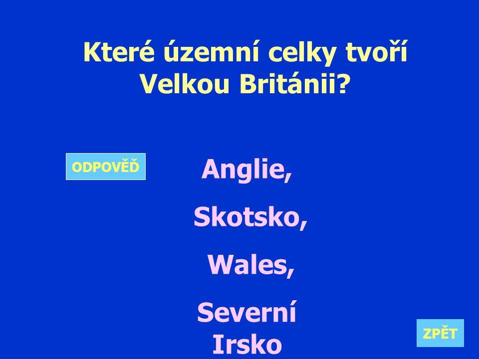 Které územní celky tvoří Velkou Británii Anglie, Skotsko, Wales, Severní Irsko ZPĚT ODPOVĚĎ