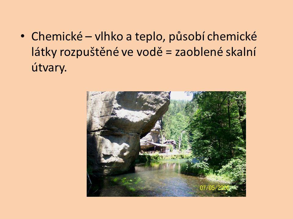 Chemické – vlhko a teplo, působí chemické látky rozpuštěné ve vodě = zaoblené skalní útvary.