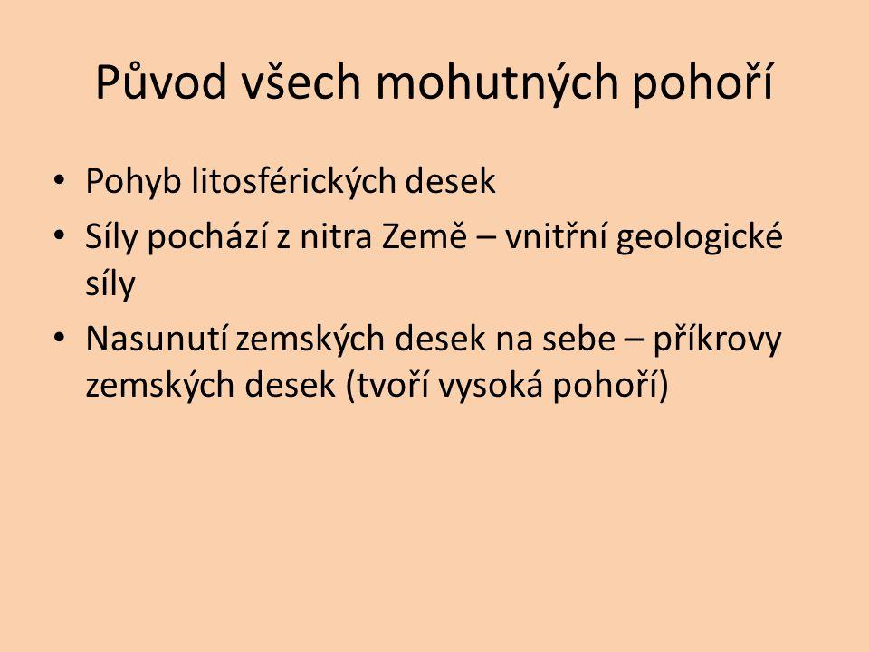 Původ všech mohutných pohoří Pohyb litosférických desek Síly pochází z nitra Země – vnitřní geologické síly Nasunutí zemských desek na sebe – příkrovy zemských desek (tvoří vysoká pohoří)