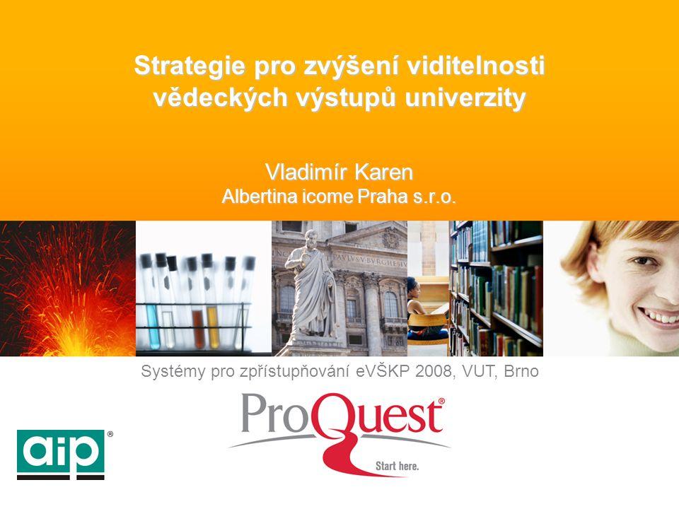 Systémy pro zpřístupňování eVŠKP 2008, VUT, Brno Strategie pro zvýšení viditelnosti vědeckých výstupů univerzity Vladimír Karen Albertina icome Praha s.r.o.