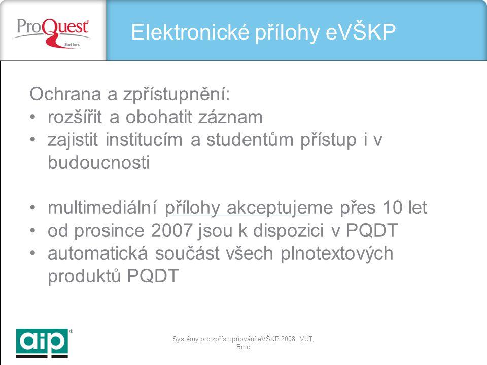 Systémy pro zpřístupňování eVŠKP 2008, VUT, Brno Elektronické přílohy eVŠKP Ochrana a zpřístupnění: rozšířit a obohatit záznam zajistit institucím a studentům přístup i v budoucnosti multimediální přílohy akceptujeme přes 10 let od prosince 2007 jsou k dispozici v PQDT automatická součást všech plnotextových produktů PQDT