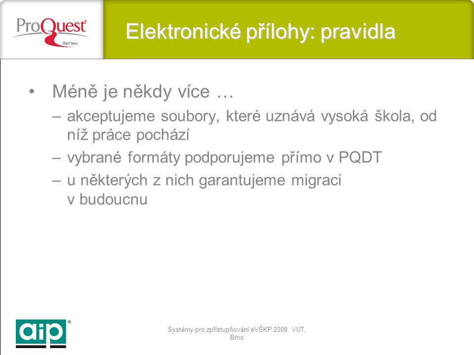 Systémy pro zpřístupňování eVŠKP 2008, VUT, Brno Elektronické přílohy: pravidla Méně je někdy více … –akceptujeme soubory, které uznává vysoká škola, od níž práce pochází –vybrané formáty podporujeme přímo v PQDT –u některých z nich garantujeme migraci v budoucnu
