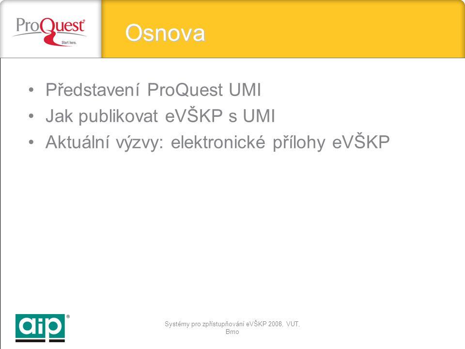 Systémy pro zpřístupňování eVŠKP 2008, VUT, Brno Osnova Představení ProQuest UMI Jak publikovat eVŠKP s UMI Aktuální výzvy: elektronické přílohy eVŠKP