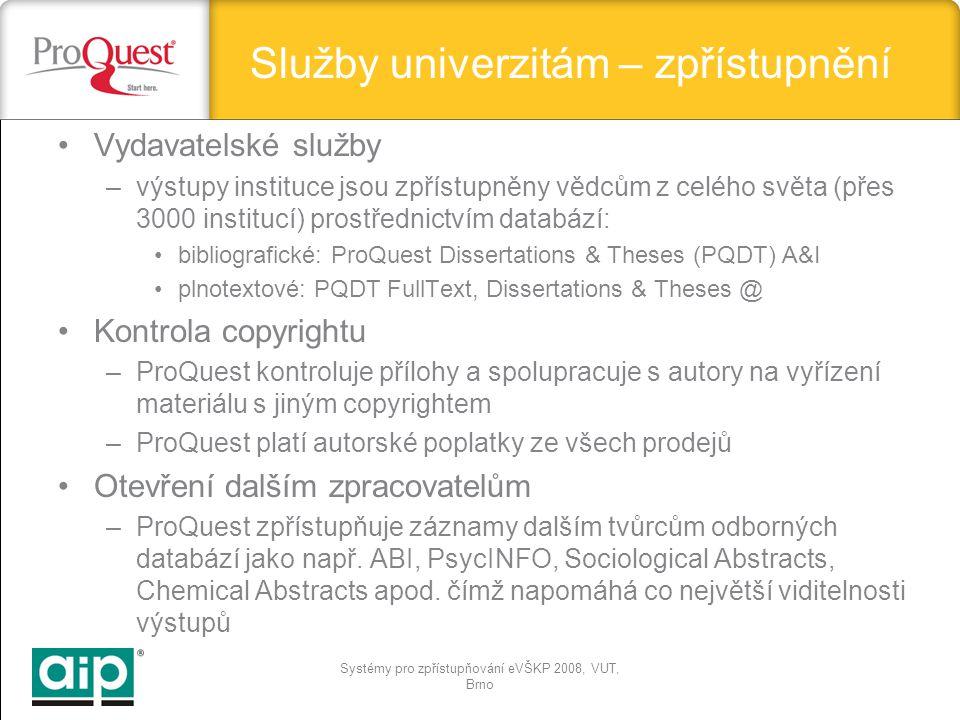 Systémy pro zpřístupňování eVŠKP 2008, VUT, Brno Vydavatelské služby –výstupy instituce jsou zpřístupněny vědcům z celého světa (přes 3000 institucí) prostřednictvím databází: bibliografické: ProQuest Dissertations & Theses (PQDT) A&I plnotextové: PQDT FullText, Dissertations & Theses @ Kontrola copyrightu –ProQuest kontroluje přílohy a spolupracuje s autory na vyřízení materiálu s jiným copyrightem –ProQuest platí autorské poplatky ze všech prodejů Otevření dalším zpracovatelům –ProQuest zpřístupňuje záznamy dalším tvůrcům odborných databází jako např.