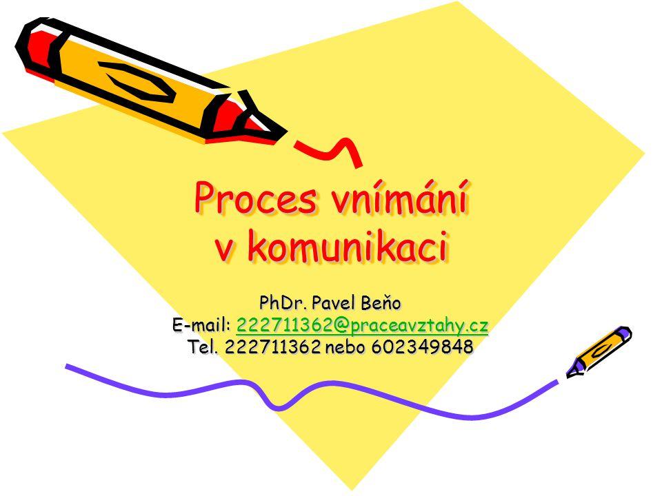 Proces vnímání v komunikaci PhDr. Pavel Beňo E-mail: 222711362@praceavztahy.cz 222711362@praceavztahy.cz Tel. 222711362 nebo 602349848