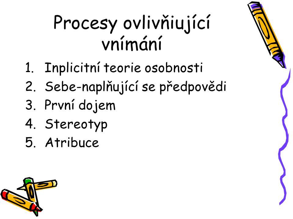 Procesy ovlivňiující vnímání 1.Inplicitní teorie osobnosti 2.Sebe-naplňující se předpovědi 3.První dojem 4.Stereotyp 5.Atribuce