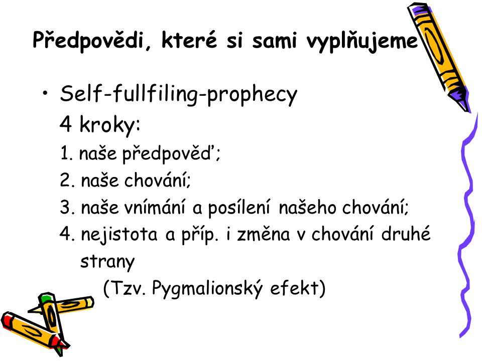 Předpovědi, které si sami vyplňujeme Self-fullfiling-prophecy 4 kroky: 1. naše předpověď; 2. naše chování; 3. naše vnímání a posílení našeho chování;