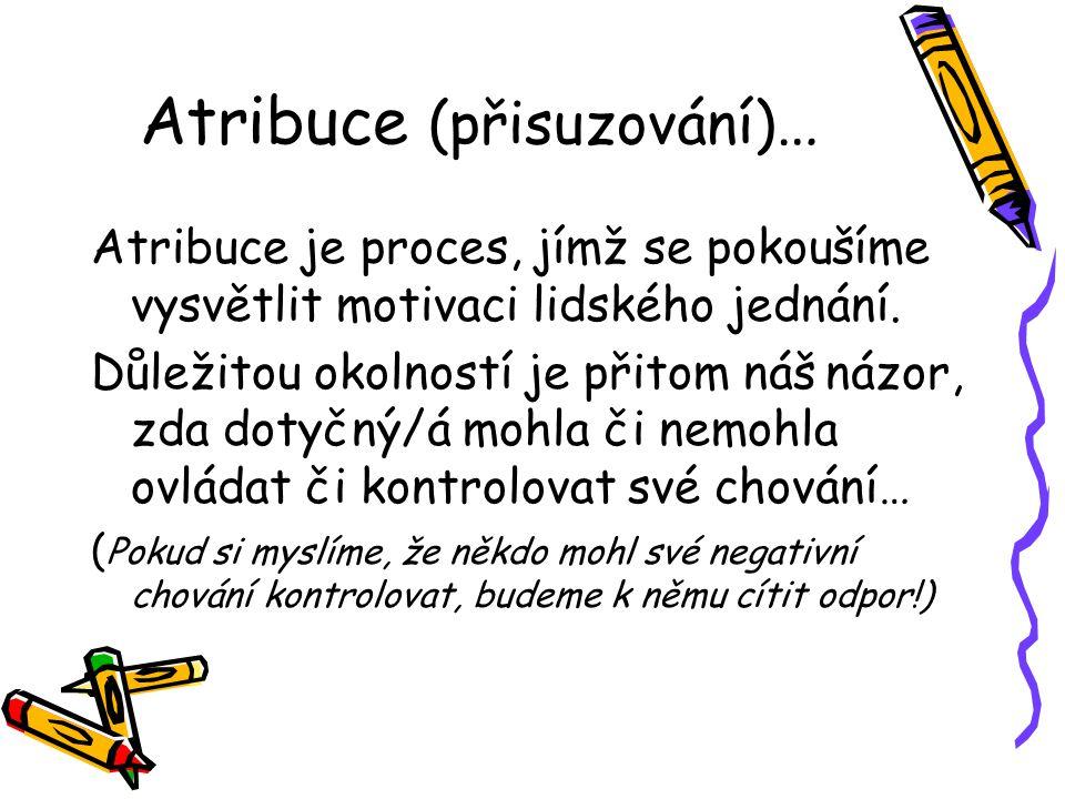 Atribuce (přisuzování) … Atribuce je proces, jímž se pokoušíme vysvětlit motivaci lidského jednání. Důležitou okolností je přitom náš názor, zda dotyč