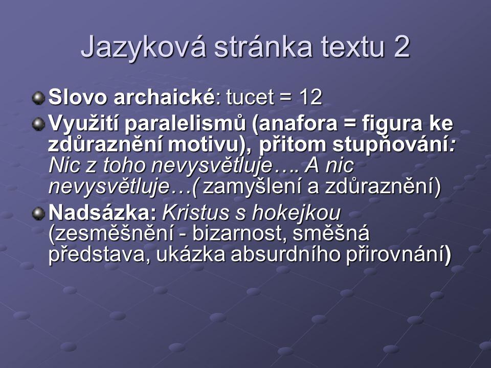 Jazyková stránka textu 2 Slovo archaické: tucet = 12 Využití paralelismů (anafora = figura ke zdůraznění motivu), přitom stupňování: Nic z toho nevysvětluje….