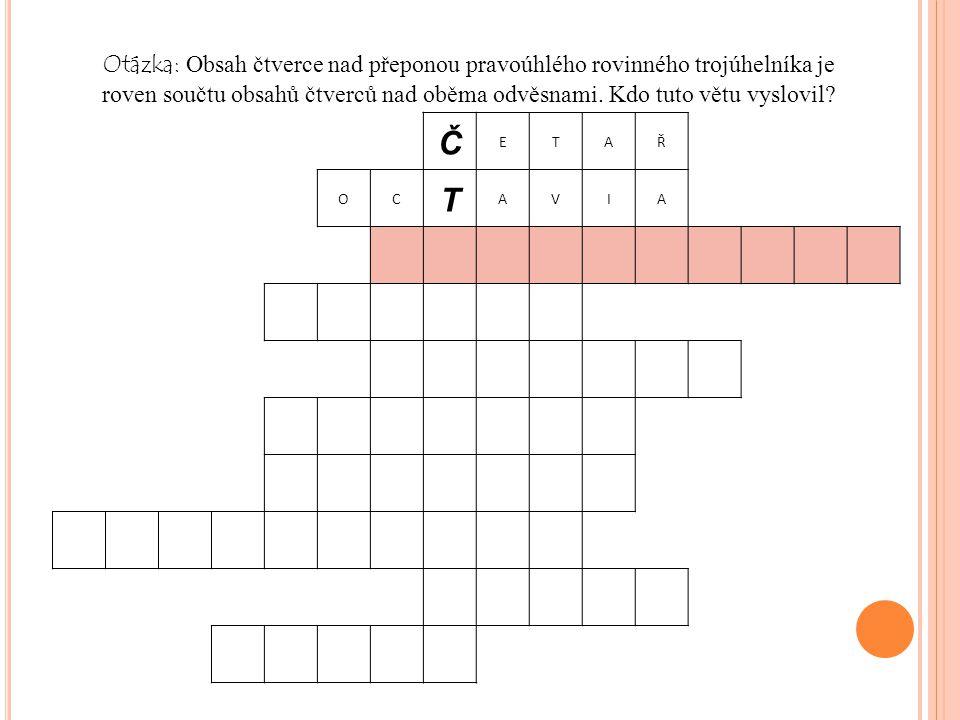 Č ETAŘ OC T AVIA Otázka: Obsah čtverce nad přeponou pravoúhlého rovinného trojúhelníka je roven součtu obsahů čtverců nad oběma odvěsnami.