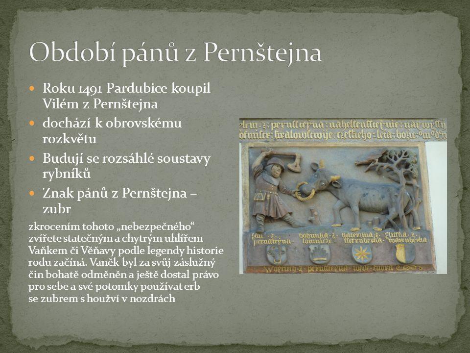 """Roku 1491 Pardubice koupil Vilém z Pernštejna dochází k obrovskému rozkvětu Budují se rozsáhlé soustavy rybníků Znak pánů z Pernštejna – zubr zkrocením tohoto """"nebezpečného zvířete statečným a chytrým uhlířem Vaňkem či Věňavy podle legendy historie rodu začíná."""