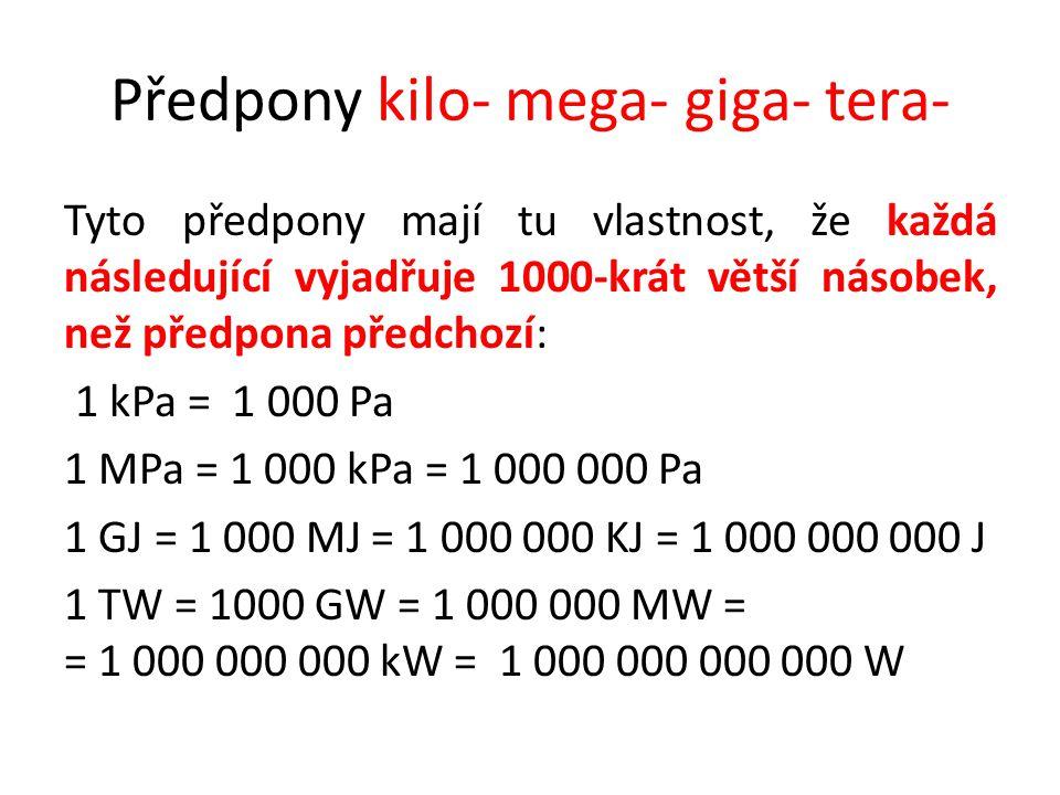 Předpony kilo- mega- giga- tera- Tyto předpony mají tu vlastnost, že každá následující vyjadřuje 1000-krát větší násobek, než předpona předchozí: 1 kPa = 1 000 Pa 1 MPa = 1 000 kPa = 1 000 000 Pa 1 GJ = 1 000 MJ = 1 000 000 KJ = 1 000 000 000 J 1 TW = 1000 GW = 1 000 000 MW = = 1 000 000 000 kW = 1 000 000 000 000 W