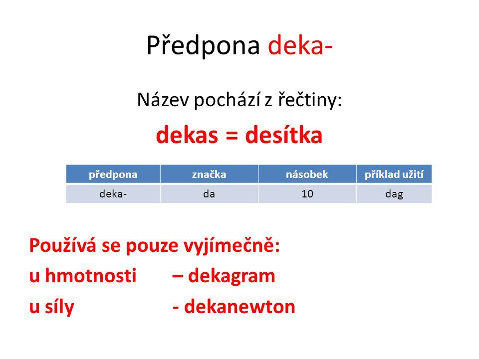 Předpona deka- Název pochází z řečtiny: dekas = desítka Používá se pouze vyjímečně: u hmotnosti – dekagram u síly - dekanewton předponaznačkanásobekpříklad užití deka-da10dag