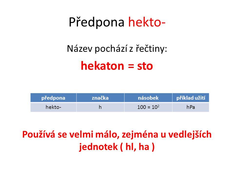 Předpona hekto- Název pochází z řečtiny: hekaton = sto Používá se velmi málo, zejména u vedlejších jednotek ( hl, ha ) předponaznačkanásobekpříklad užití hekto-h100 = 10 2 hPa