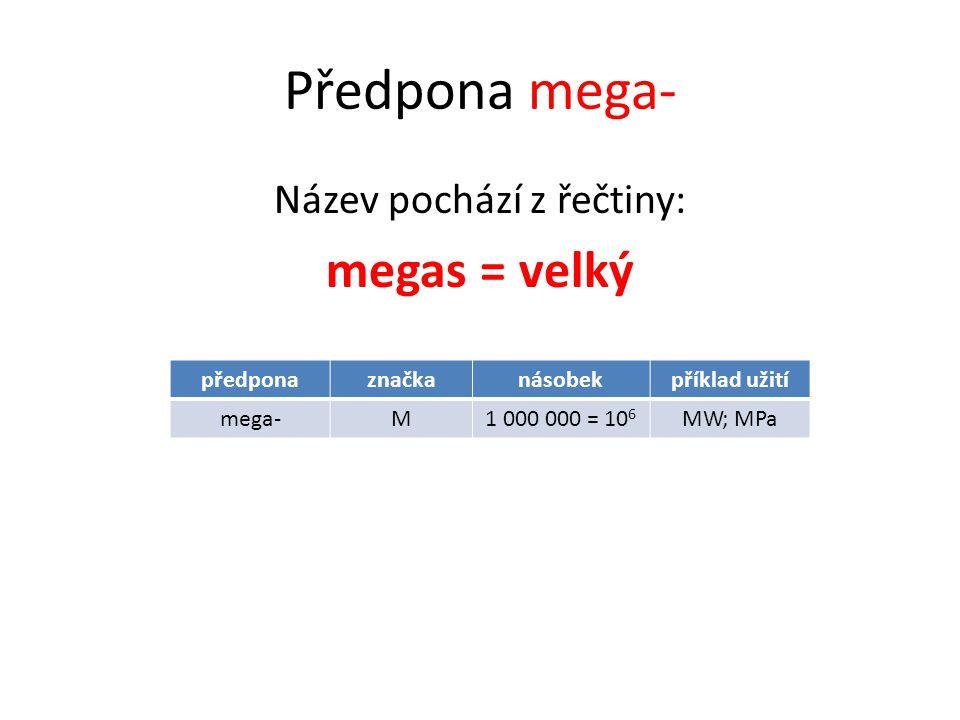 Předpona mega- Název pochází z řečtiny: megas = velký předponaznačkanásobekpříklad užití mega-M1 000 000 = 10 6 MW; MPa