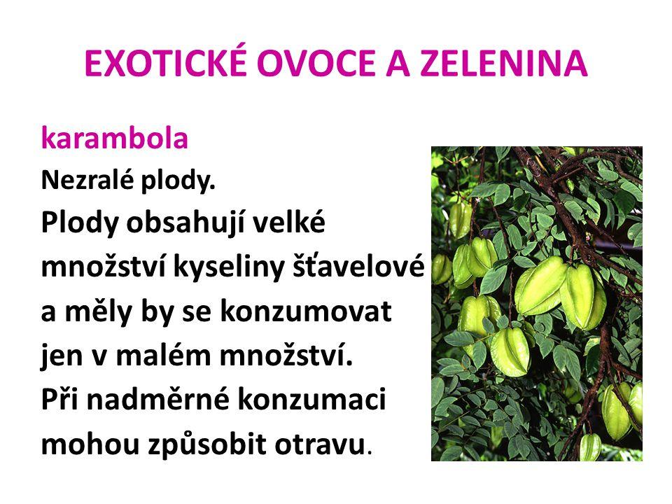 EXOTICKÉ OVOCE A ZELENINA karambola Nezralé plody. Plody obsahují velké množství kyseliny šťavelové a měly by se konzumovat jen v malém množství. Při
