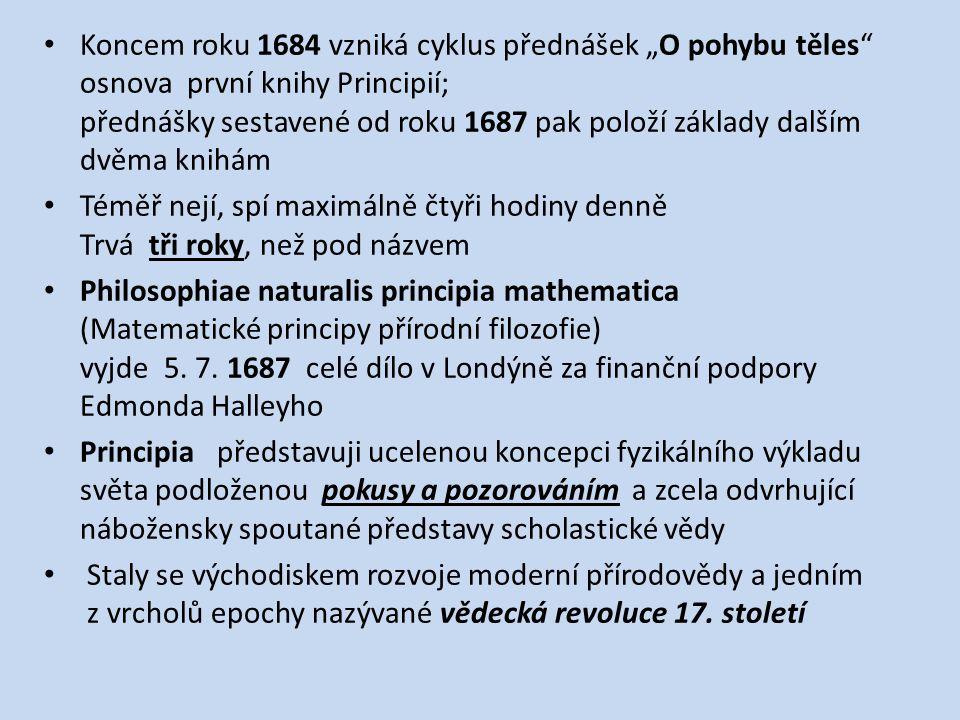"""Koncem roku 1684 vzniká cyklus přednášek """"O pohybu těles osnova první knihy Principií; přednášky sestavené od roku 1687 pak položí základy dalším dvěma knihám Téměř nejí, spí maximálně čtyři hodiny denně Trvá tři roky, než pod názvem Philosophiae naturalis principia mathematica (Matematické principy přírodní filozofie) vyjde 5."""