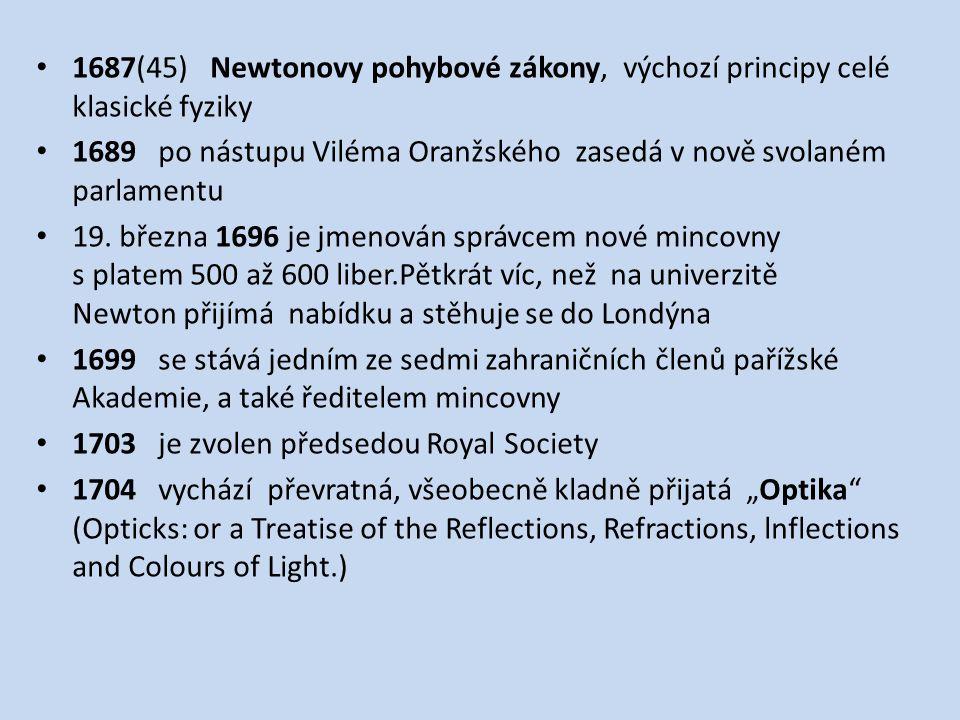 1687(45) Newtonovy pohybové zákony, výchozí principy celé klasické fyziky 1689 po nástupu Viléma Oranžského zasedá v nově svolaném parlamentu 19.
