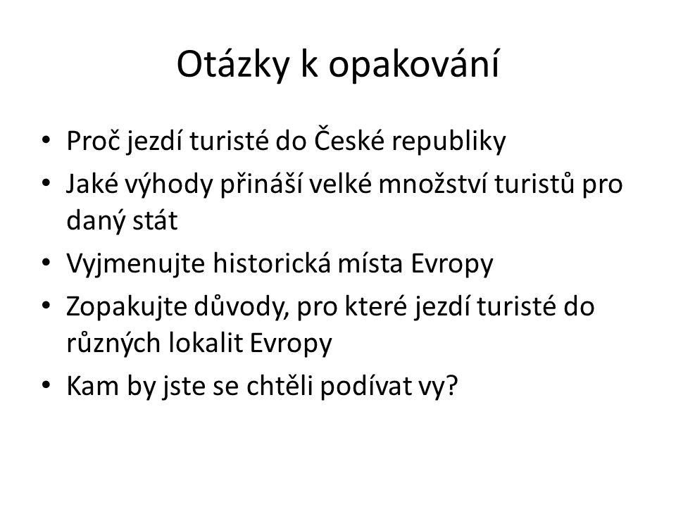 Otázky k opakování Proč jezdí turisté do České republiky Jaké výhody přináší velké množství turistů pro daný stát Vyjmenujte historická místa Evropy Zopakujte důvody, pro které jezdí turisté do různých lokalit Evropy Kam by jste se chtěli podívat vy