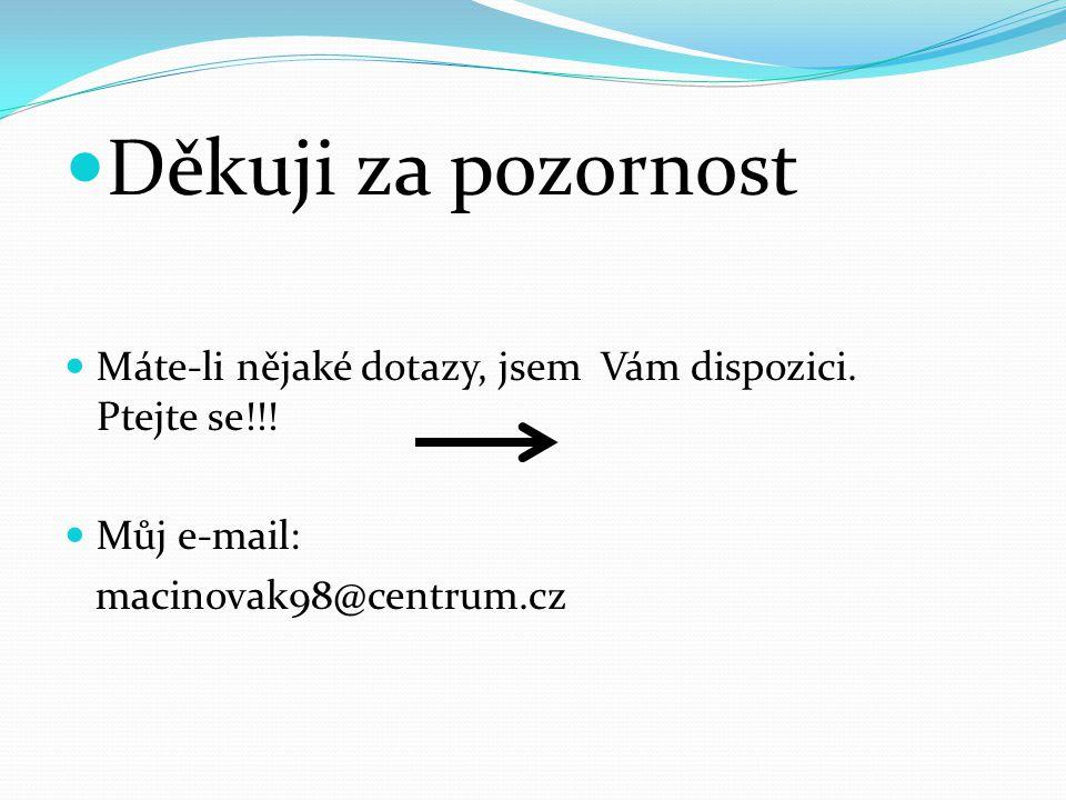 Děkuji za pozornost Máte-li nějaké dotazy, jsem Vám dispozici. Ptejte se!!! Můj e-mail: macinovak98@centrum.cz
