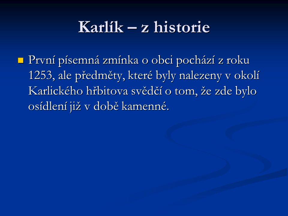 Karlík – z historie První písemná zmínka o obci pochází z roku 1253, ale předměty, které byly nalezeny v okolí Karlického hřbitova svědčí o tom, že zd