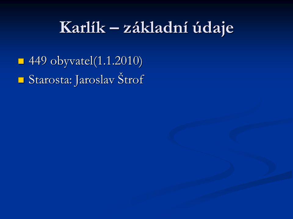 Karlík – základní údaje 449 obyvatel(1.1.2010) 449 obyvatel(1.1.2010) Starosta: Jaroslav Štrof Starosta: Jaroslav Štrof