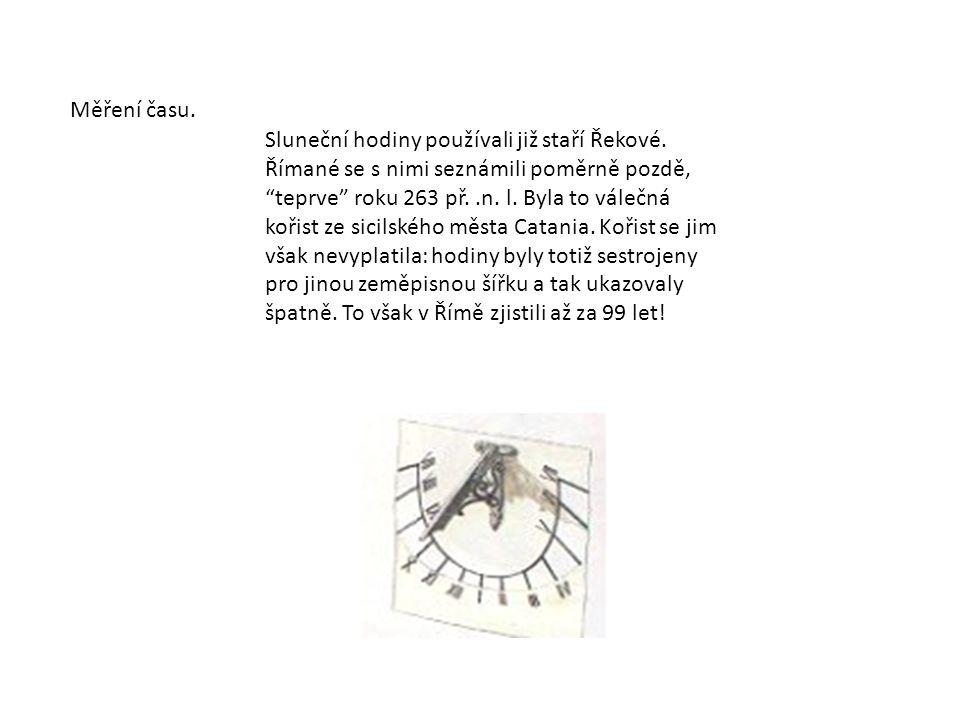 """Měření času. Sluneční hodiny používali již staří Řekové. Římané se s nimi seznámili poměrně pozdě, """"teprve"""" roku 263 př..n. l. Byla to válečná kořist"""
