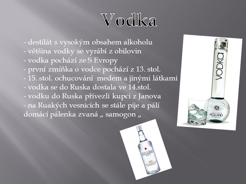 - destilát s vysokým obsahem alkoholu - většina vodky se vyrábí z obilovin - vodka pochází ze S Evropy - první zmíňka o vodce pochází z 13.