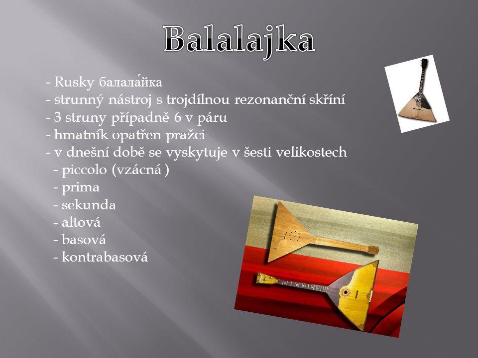- Rusky балала́йка - strunný nástroj s trojdílnou rezonanční skříní - 3 struny případně 6 v páru - hmatník opatřen pražci - v dnešní době se vyskytuje v šesti velikostech - piccolo (vzácná ) - prima - sekunda - altová - basová - kontrabasová