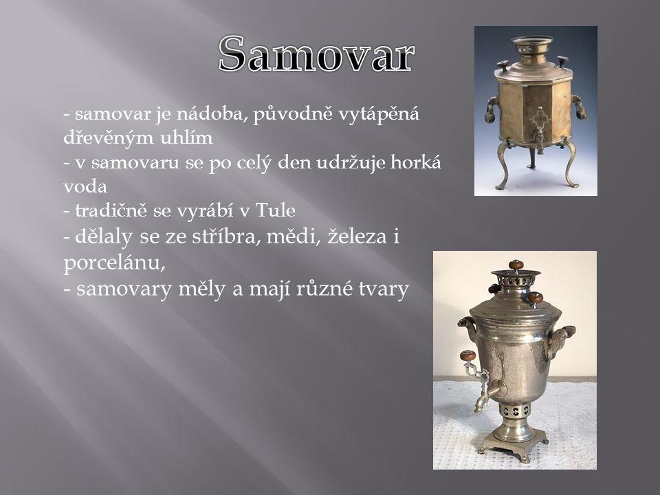 - samovar je nádoba, původně vytápěná dřevěným uhlím - v samovaru se po celý den udržuje horká voda - tradičně se vyrábí v Tule - d ělaly se ze stříbra, mědi, železa i porcelánu, - samovary měly a mají různé tvary