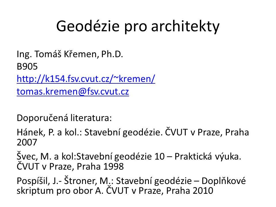 Geodézie pro architekty Ing. Tomáš Křemen, Ph.D. B905 http://k154.fsv.cvut.cz/~kremen/ tomas.kremen@fsv.cvut.cz Doporučená literatura: Hánek, P. a kol