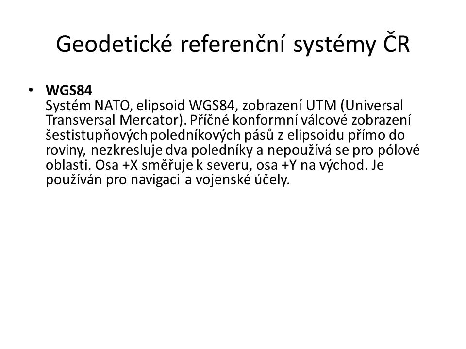 Geodetické referenční systémy ČR WGS84 Systém NATO, elipsoid WGS84, zobrazení UTM (Universal Transversal Mercator). Příčné konformní válcové zobrazení