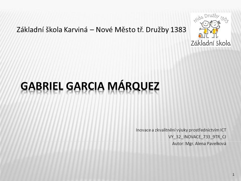 Název vzdělávacího materiáluGabriel Garcia Márquez Číslo vzdělávacího materiáluVY_32_INOVACE_733_9TR_CJ Číslo šablonyIII/2 AutorPavelková Alena, Mgr.