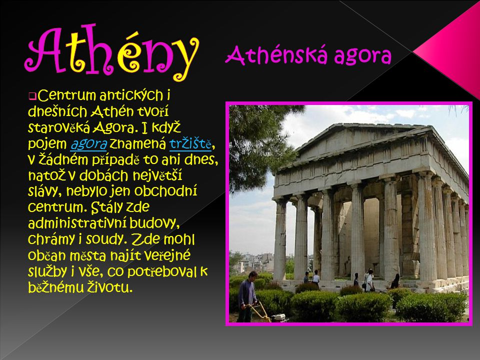  Centrum antických i dnešních Athén tvo ř í starov ě ká Agora. I když pojem agora znamená tržišt ě, v žádném p ř ípad ě to ani dnes, natož v dobách n