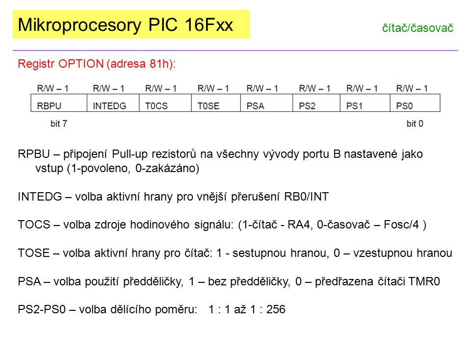 Mikroprocesory PIC 16Fxx čítač/časovač Registr OPTION (adresa 81h): PS2 – PS0:000:2jednobitová předdělička 001:4dvoubitová předdělička 010:8tříbitová předdělička 011:16čtyřbitová předdělička 100:32pětibitová předdělička 101:64šestibitová předdělička 110:128sedmibitová předdělička 111:256osmibitová předdělička