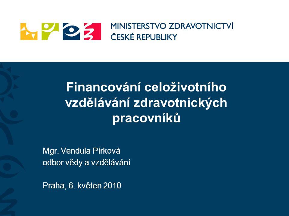 Mgr. Vendula Pírková odbor vědy a vzdělávání Praha, 6. květen 2010 Financování celoživotního vzdělávání zdravotnických pracovníků