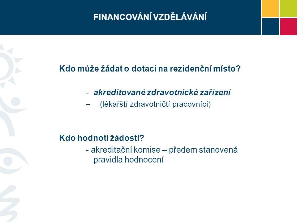 FINANCOVÁNÍ VZDĚLÁVÁNÍ Kdo může žádat o dotaci na rezidenční místo? -akreditované zdravotnické zařízení – (lékařští zdravotničtí pracovníci) Kdo hodno