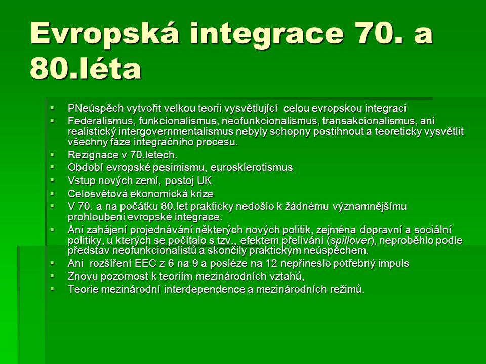 Evropská integrace 70. a 80.léta  PNeúspěch vytvořit velkou teorii vysvětlující celou evropskou integraci  Federalismus, funkcionalismus, neofunkcio