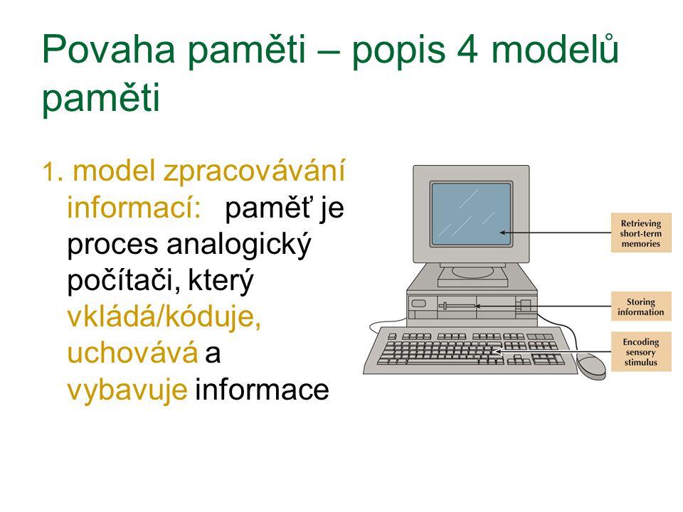 Povaha paměti – popis 4 modelů paměti 1. model zpracovávání informací: paměť je proces analogický počítači, který vkládá/kóduje, uchovává a vybavuje i