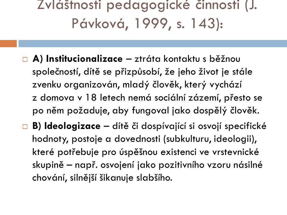 Zvláštnosti pedagogické činnosti (J. Pávková, 1999, s. 143):  A) Institucionalizace – ztráta kontaktu s běžnou společností, dítě se přizpůsobí, že je