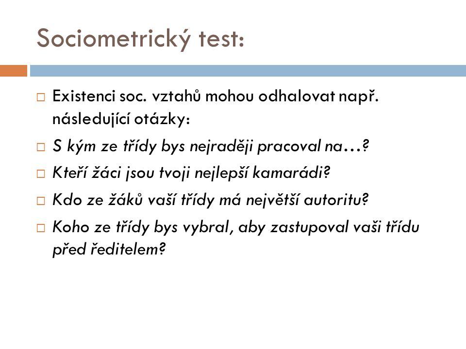Sociometrický test:  Existenci soc. vztahů mohou odhalovat např. následující otázky:  S kým ze třídy bys nejraději pracoval na…?  Kteří žáci jsou t