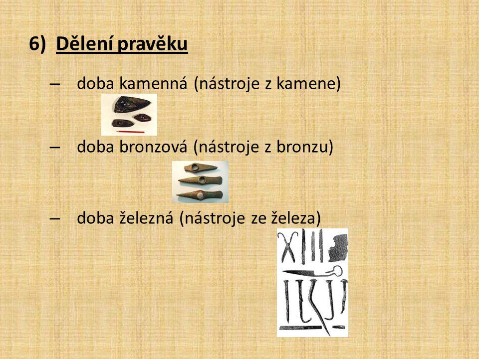 6)Dělení pravěku – doba kamenná (nástroje z kamene) – doba bronzová (nástroje z bronzu) – doba železná (nástroje ze železa)