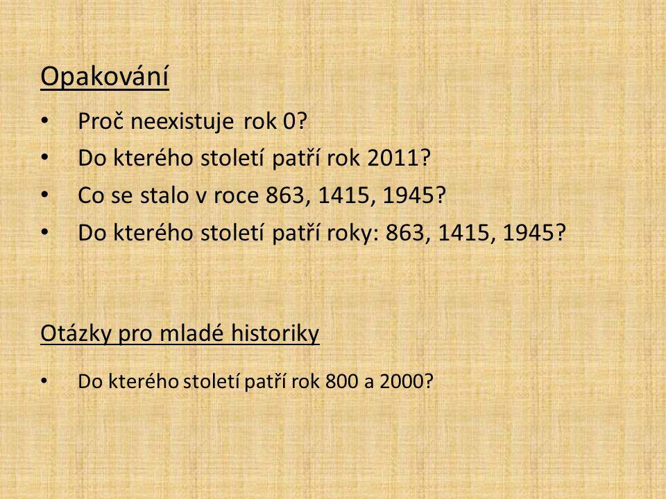 Opakování Proč neexistuje rok 0? Do kterého století patří rok 2011? Co se stalo v roce 863, 1415, 1945? Do kterého století patří roky: 863, 1415, 1945