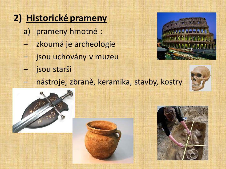 2)Historické prameny a)prameny hmotné : ‒zkoumá je archeologie ‒jsou uchovány v muzeu ‒jsou starší ‒nástroje, zbraně, keramika, stavby, kostry