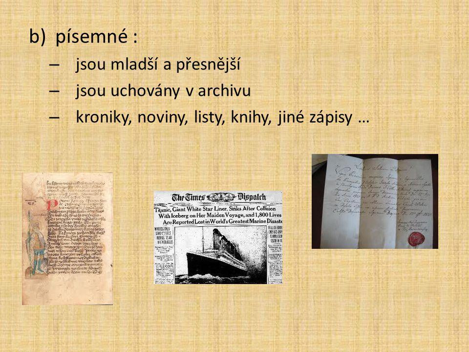 b)písemné : – jsou mladší a přesnější – jsou uchovány v archivu – kroniky, noviny, listy, knihy, jiné zápisy …