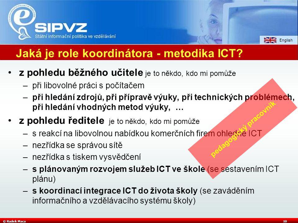 © Radek Maca10 Jaká je role koordinátora - metodika ICT? z pohledu běžného učitele je to někdo, kdo mi pomůže –při libovolné práci s počítačem –při hl