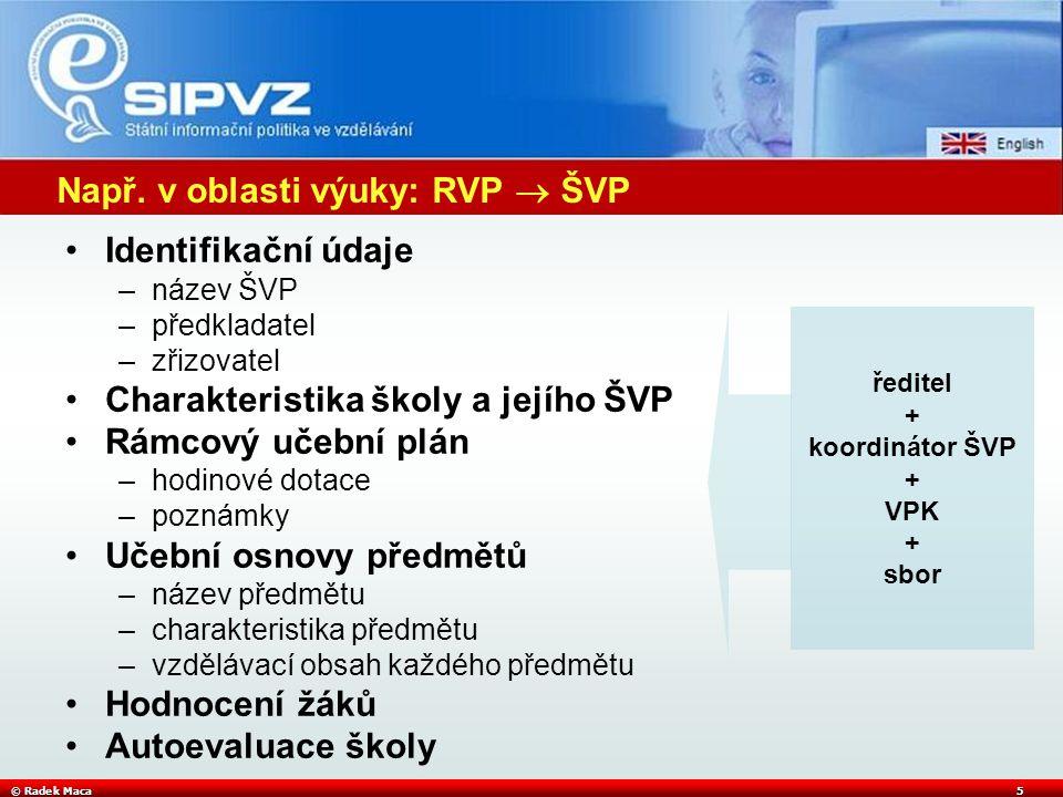 © Radek Maca5 Např. v oblasti výuky: RVP  ŠVP Identifikační údaje –název ŠVP –předkladatel –zřizovatel Charakteristika školy a jejího ŠVP Rámcový uče